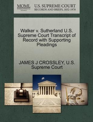 Walker V. Sutherland U.S. Supreme Court Transcript of Record with Supporting Pleadings (Paperback): James J Crossley
