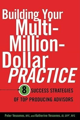 Building Your Multi-million Dollar Practice - 8 Success Strategies of Top Producing Advisors (Paperback): Peter Vessenes,...