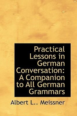 Practical Lessons in German Conversation - A Companion to All German Grammars (Hardcover): Albert L. Meissner