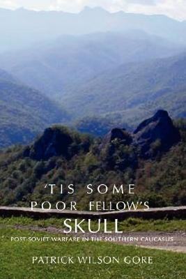 'Tis Some Poor Fellow's Skull - Post-Soviet Warfare in the Southern Caucasus (Paperback): Patrick Wilson Gore
