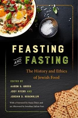 Feasting and Fasting - The History and Ethics of Jewish Food (Paperback): Aaron S. Gross, Jody Myers, Jordan D. Rosenblum