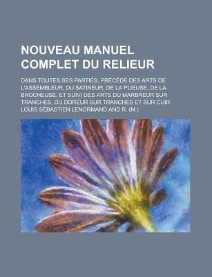 Nouveau Manuel Complet Du Relieur; Dans Toutes Ses Parties, Precede Des Arts de L'Assembleur, Du Satineur, de La Plieuse,...