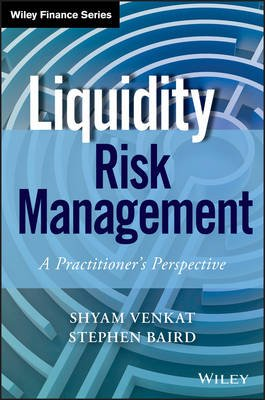 Liquidity Risk Management - A Practitioner's Perspective (Electronic book text, 1st edition): Shyam Venkat, Stephen Baird