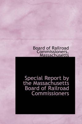 Special Report by the Massachusetts Board of Railroad Commissioners (Hardcover): Board of Railroad Commissioners