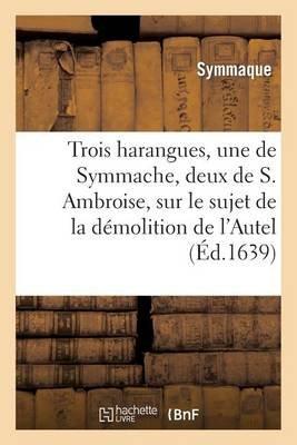 Trois Harangues, Une de Symmache, Et Deux de S. Ambroise, Sur Demolition de L'Autel de La Victoire (French, Paperback):...