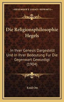 Die Religionsphilosophie Hegels Die Religionsphilosophie Hegels - In Ihrer Genesis Dargestellt Und in Ihrer Bedeutung Fur Die...