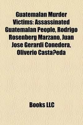 Guatemalan Murder Victims - Assassinated Guatemalan People, Rodrigo Rosenberg Marzano, Juan Jose Gerardi Conedera, Oliverio...
