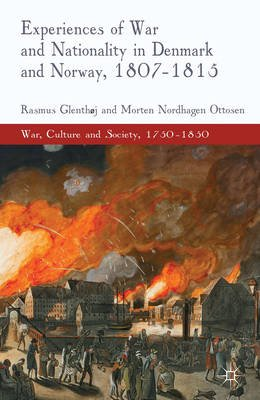 Experiences of War and Nationality in Denmark and Norway, 1807-1815 (Electronic book text): Rasmus Glenthoj, Morten Nordhagen...