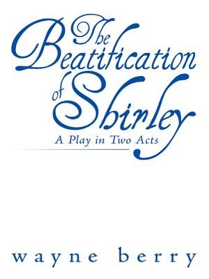 The Beatification of Shirley - A Play in Two Acts (Electronic book text): Wayne Berry