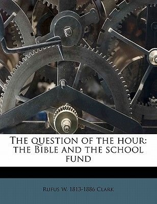 The Question of the Hour - The Bible and the School Fund (Paperback): Rufus W. 1813-1886 Clark