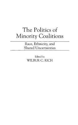 The Politics of Minority Coalitions - Race, Ethnicity, and Shared Uncertainties (Paperback, New): Wilbur C. Rich