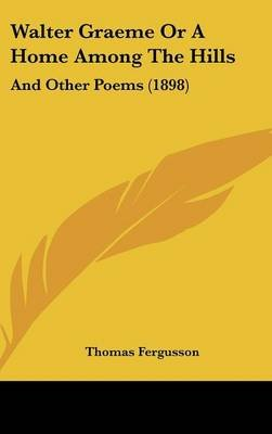 Walter Graeme or a Home Among the Hills - And Other Poems (1898) (Hardcover): Thomas Fergusson