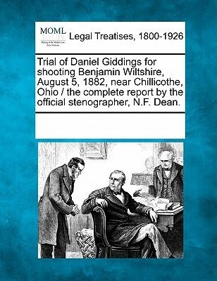 Trial of Daniel Giddings for Shooting Benjamin Wiltshire, August 5, 1882, Near Chillicothe, Ohio / The Complete Report by the...