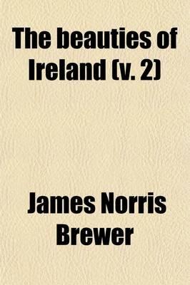The Beauties of Ireland (Volume 2) (Paperback): James Norris Brewer