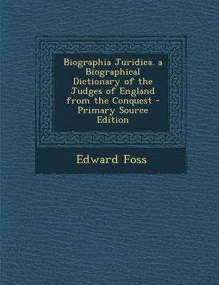 Biographia Juridica. a Biographical Dictionary of the Judges of England from the Conquest (Paperback): Edward Foss