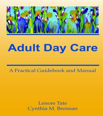 Adult Day Care - A Practical Guidebook and Manual (Electronic book text): Lenore A Tate, Cynthia M Brennan