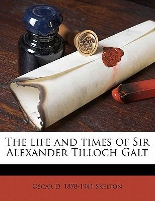 The Life and Times of Sir Alexander Tilloch Galt (Paperback): Oscar D. 1878 Skelton