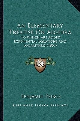 An Elementary Treatise on Algebra - To Which Are Added Exponential Equations and Logarithms (1865) (Paperback): Benjamin Peirce
