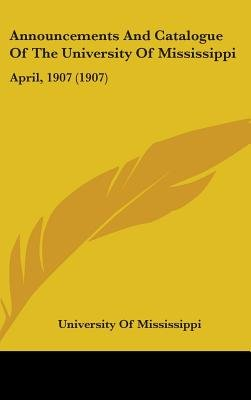 Announcements and Catalogue of the University of Mississippi - April, 1907 (1907) (Hardcover): Of Mississippi University of...