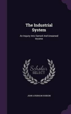 The Industrial System - An Inquiry Into Earned and Unearned Income (Hardcover): John Atkinson Hobson