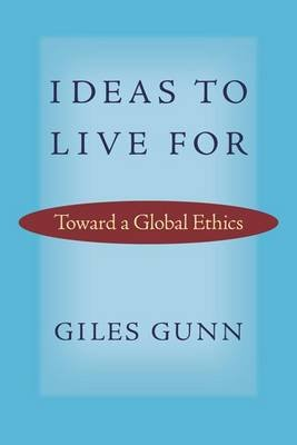 Ideas to Live for - Toward a Global Ethics (Paperback): Giles Gunn
