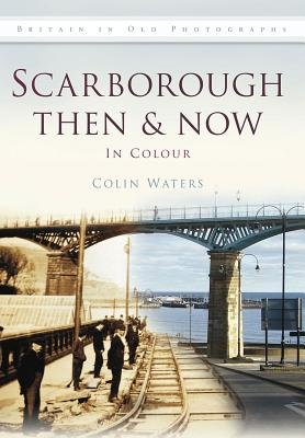 Scarborough Then & Now (Hardcover, UK ed.): Colin Waters