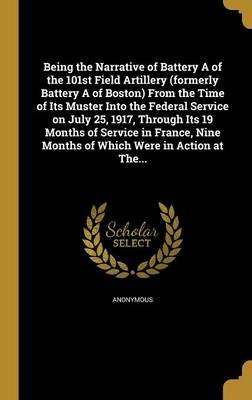 Being the Narrative of Battery a of the 101st Field Artillery (Formerly Battery a of Boston) from the Time of Its Muster Into...