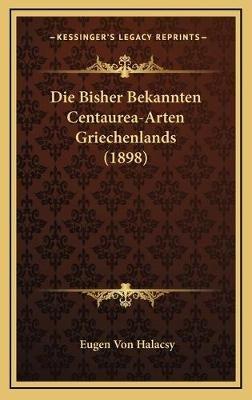 Die Bisher Bekannten Centaurea-Arten Griechenlands (1898) (German, Hardcover): Eugen von Halacsy