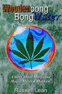 Woodenbong Bongwater - A Story about Marijuana Magic, Mates and Mayhem (Paperback): MR Russell John Lean