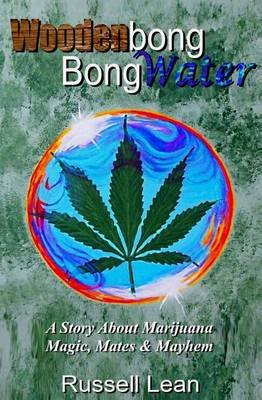 Woodenbong Bongwater - A Story about Marijuana Magic, Mates and Mayhem (Paperback): MR Russell John Lean
