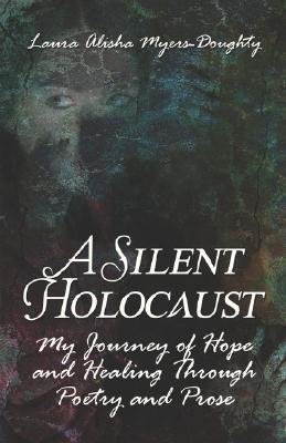A Silent Holocaust - My Journey of Hope and Healing Through Poetry and Prose (Paperback): Laura, Alisha Myers-Doughty
