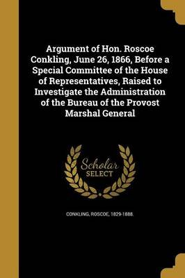 Argument of Hon. Roscoe Conkling, June 26, 1866, Before a Special Committee of the House of Representatives, Raised to...