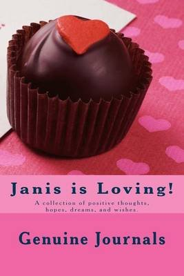 Janis Is Loving! - A Collection of Positive Thoughts, Hopes, Dreams, and Wishes. (Paperback): Genuine Journals
