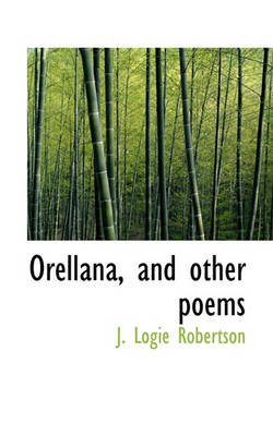 Orellana, and Other Poems (Paperback): J. Logie Robertson