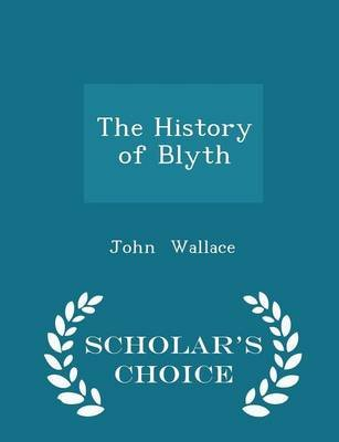 The History of Blyth - Scholar's Choice Edition (Paperback): John Wallace