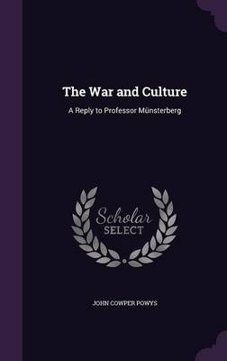 The War and Culture - A Reply to Professor Munsterberg (Hardcover): John Cowper Powys