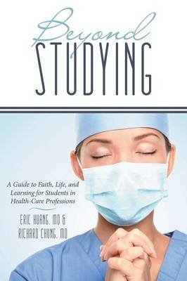 Beyond Studying - A Guide to Faith, Life, and Learning for Students in Health-Care Professions (Paperback): Richard Chung MD,...