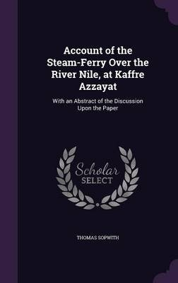 Account of the Steam-Ferry Over the River Nile, at Kaffre Azzayat - With an Abstract of the Discussion Upon the Paper...