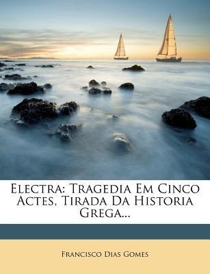 Electra - Tragedia Em Cinco Actes, Tirada Da Historia Grega... (English, Portuguese, Paperback): Francisco Dias Gomes