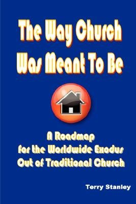 "The Way Church Was Meant To Be ""A Roadmap for the Worldwide Exodus Out of Traditional Church"" (Paperback): Terry Stanley"