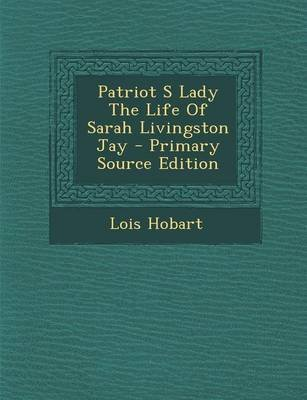 Patriot S Lady the Life of Sarah Livingston Jay (Paperback): Lois Hobart