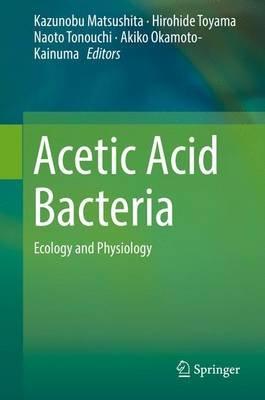 Acetic Acid Bacteria 2016 - Ecology and Physiology (Hardcover, 1st Ed. 2016): Kazunobu Matsushita