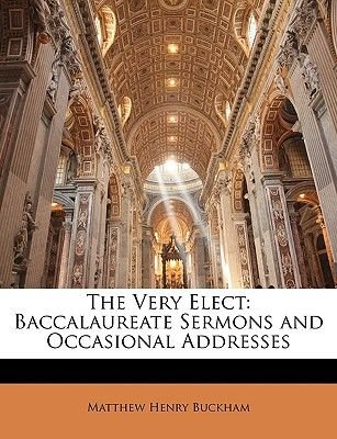 The Very Elect - Baccalaureate Sermons and Occasional Addresses (Paperback): Matthew Henry Buckham