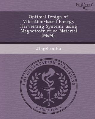 Optimal Design of Vibration-Based Energy Harvesting Systems Using Magnetostrictive Material (Msm) (Paperback): Jingzhen Hu