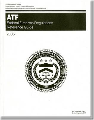 Federal Firearms Regulations Reference Guide (Your Guide to Federal Firearms) 2005 (Paperback, 2005): Bureau of Alcohol,...