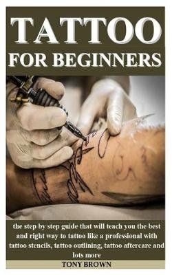 Tattoo for Beginners - the step by step guide that will teach you the best and right way to tattoo like a professional with...