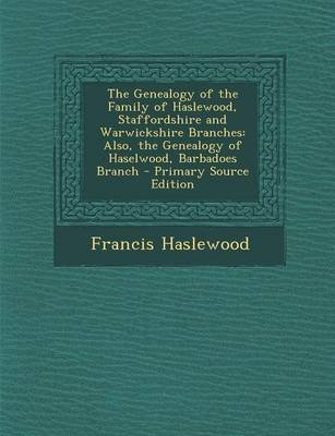 The Genealogy of the Family of Haslewood, Staffordshire and Warwickshire Branches - Also, the Genealogy of Haselwood, Barbadoes...