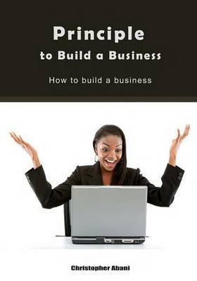 Principle to Build a Business - How to Build a Business (Paperback): Christopher Abani