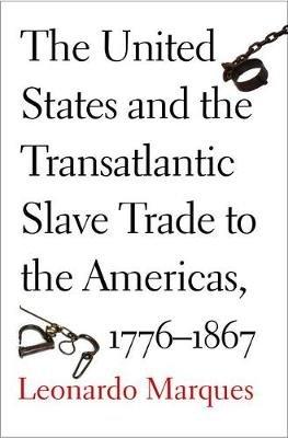 The United States and the Transatlantic Slave Trade to the Americas, 1776-1867 (Hardcover): Leonardo Marques