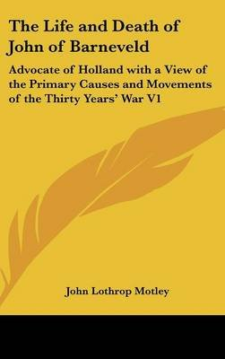 The Life and Death of John of Barneveld - Advocate of Holland with a View of the Primary Causes and Movements of the Thirty...